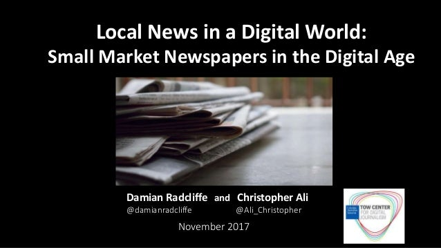 Damian Radcliffe and Christopher Ali @damianradcliffe @Ali_Christopher November 2017 Local News in a Digital World: Small ...