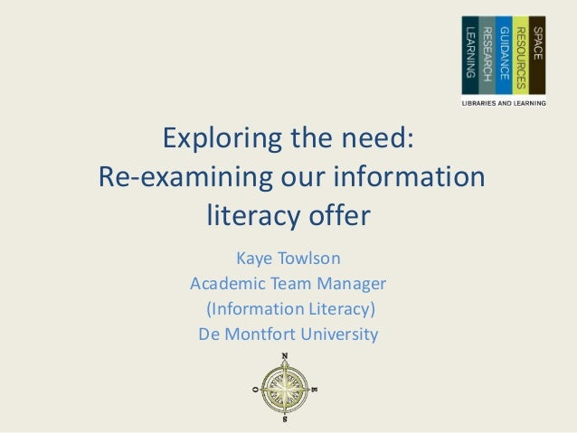 Exploring the need: Re-examining our information literacy offer Kaye Towlson Academic Team Manager (Information Literacy) ...