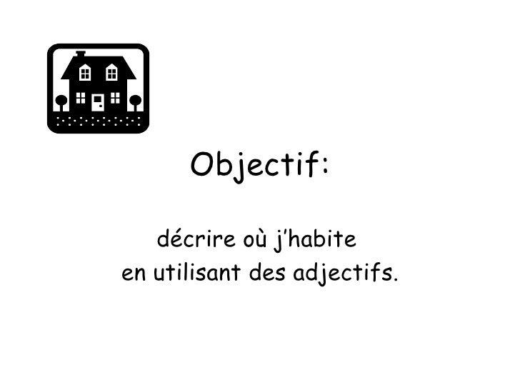 Objectif: décrire où j'habite  en utilisant des adjectifs.