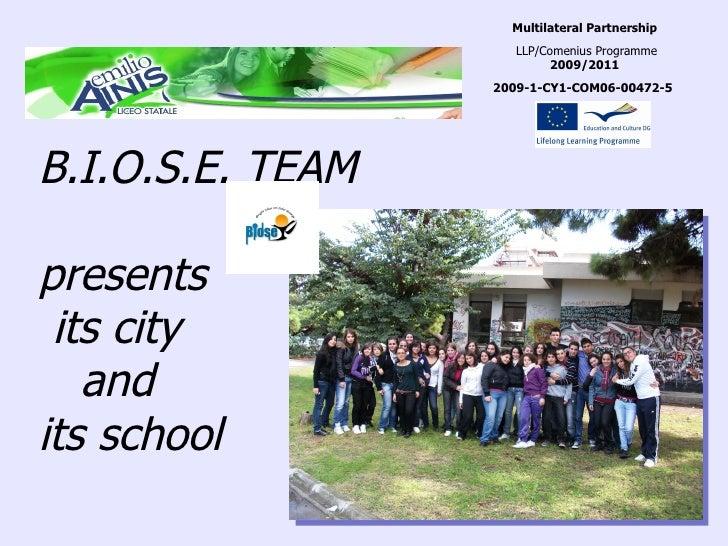 B.I.O.S.E. TEAM presents  its city  and  its school Multilateral Partnership LLP/Comenius Programme  2009/2011 2009-1-CY1-...