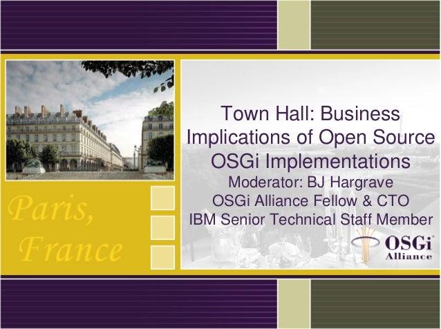 Town Hall: Business Implications of Open Source OSGi Implementations Moderator: BJ Hargrave OSGi Alliance Fellow & CTO IBM...