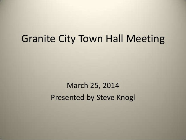 Granite City Town Hall Meeting March 25, 2014 Presented by Steve Knogl