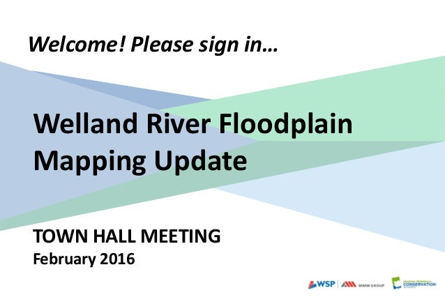 TOWN HALL MEETING February 2016 Welcome! Please sign in… Welland River Floodplain Mapping Update