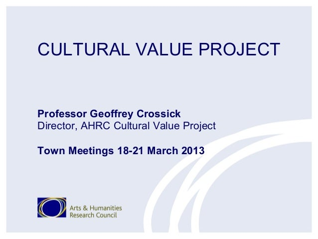 CULTURAL VALUE PROJECTProfessor Geoffrey CrossickDirector, AHRC Cultural Value ProjectTown Meetings 18-21 March 2013