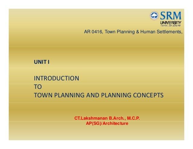 AR 0416, Town Planning & Human Settlements, UNITI INTRODUCTION TO TOWNPLANNINGANDPLANNINGCONCEPTS CT.Lakshmanan B.A...