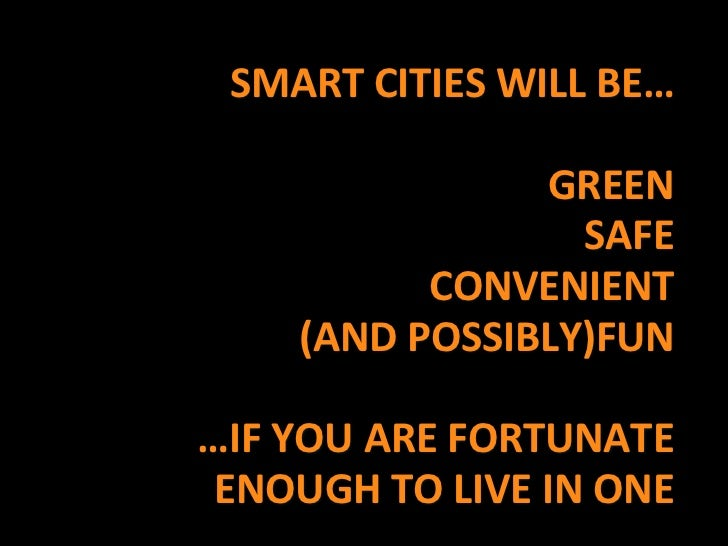 SMART CITIES WILL BE…<br />GREEN<br />SAFE<br />CONVENIENT<br />(AND POSSIBLY)FUN<br />…IF YOU ARE FORTUNATE ENOUGH TO LIV...