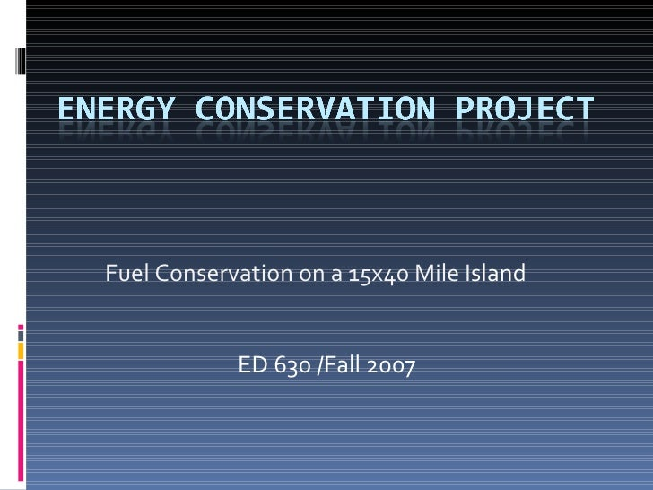 Fuel Conservation on a 15x40 Mile I sland ED 630 /Fall 2007