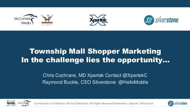 Township Mall Shopper Marketing In the challenge lies the opportunity… Chris Cochrane, MD Xpertek Contact @XpertekC Raymon...