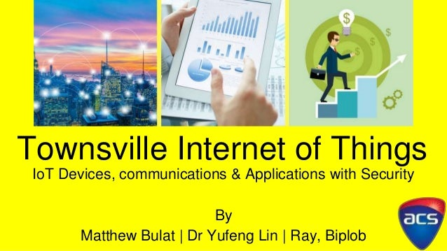 Townsville Internet of Things IoT Devices, communications & Applications with Security By Matthew Bulat | Dr Yufeng Lin | ...