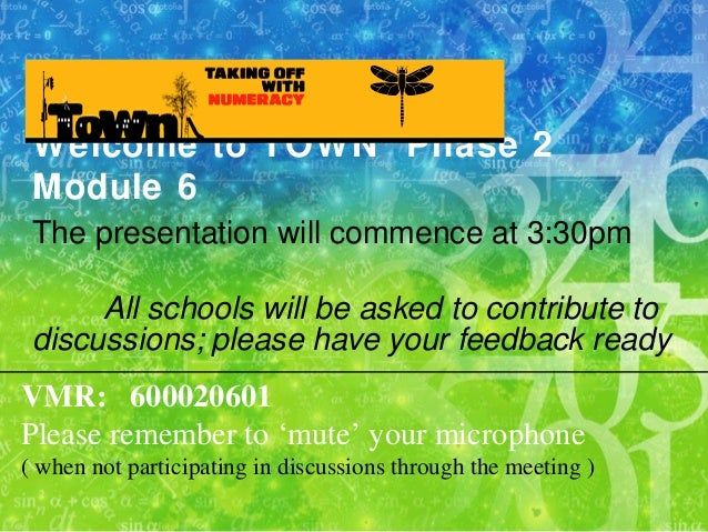 Welcome to TOWN Phase 2 Module 6 The presentation will commence at 3:30pm All schools will be asked to contribute to discu...
