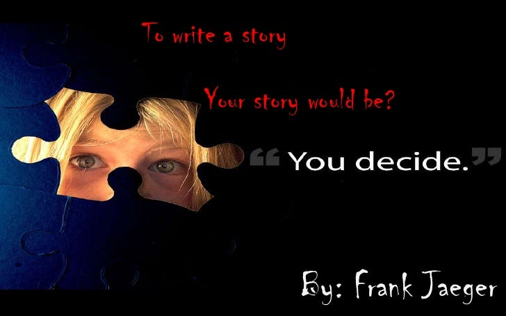 To write a story        Your story would be?                        By: Frank Jaeger