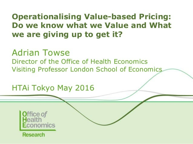 Adrian Towse Director of the Office of Health Economics Visiting Professor London School of Economics HTAi Tokyo May 2016 ...