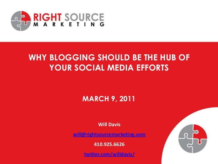 Why Blogging Should be the Hub of Your Social Media Efforts<br />March 9, 2011<br />Will Davis<br />will@rightsourcemarket...