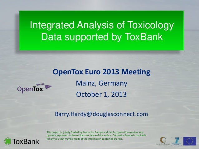 Integrated Analysis of Toxicology Data supported by ToxBank OpenTox Euro 2013 Meeting Mainz, Germany October 1, 2013 Barry...