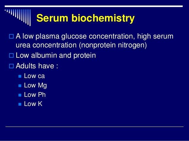 Serum biochemistry  A low plasma glucose concentration, high serum urea concentration (nonprotein nitrogen)  Low albumin...