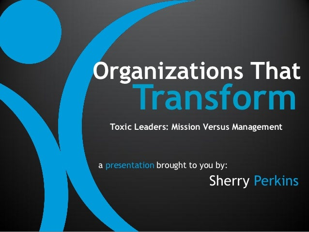 Organizations That        Transform  Toxic Leaders: Mission Versus Managementa presentation brought to you by:            ...