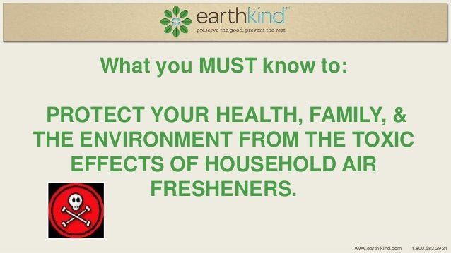 What you MUST know to:  PROTECT YOUR HEALTH, FAMILY, & THE ENVIRONMENT FROM THE TOXIC EFFECTS OF HOUSEHOLD AIR FRESHENERS....