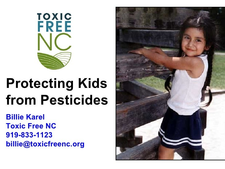 Protecting Kidsfrom PesticidesBillie KarelToxic Free NC919-833-1123billie@toxicfreenc.org