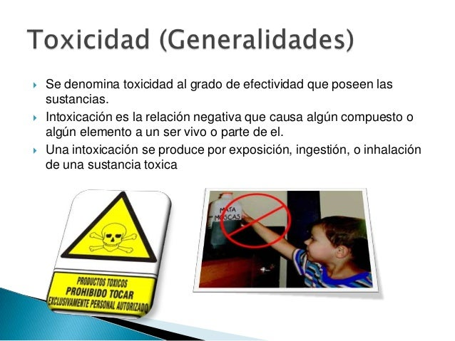    Se denomina toxicidad al grado de efectividad que poseen las    sustancias.   Intoxicación es la relación negativa qu...