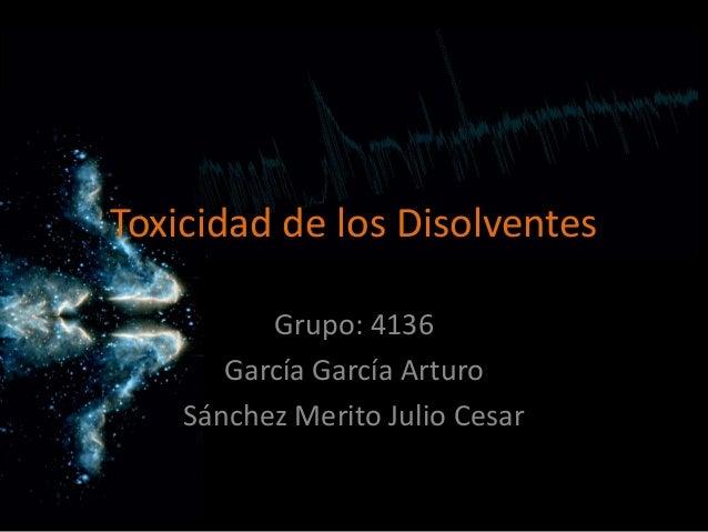 Toxicidad de los Disolventes Grupo: 4136 García García Arturo Sánchez Merito Julio Cesar