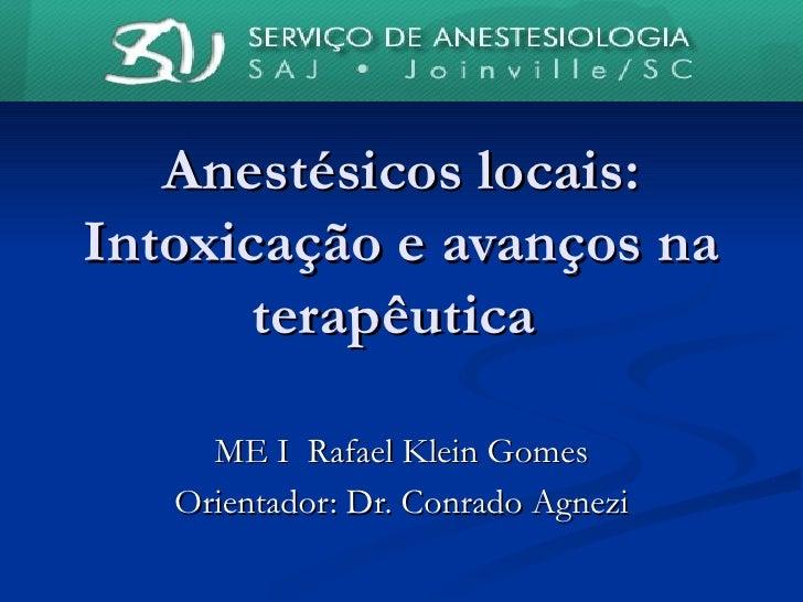 Anestésicos locais: Intoxicação e avanços na terapêutica  ME I  Rafael Klein Gomes Orientador: Dr. Conrado Agnezi
