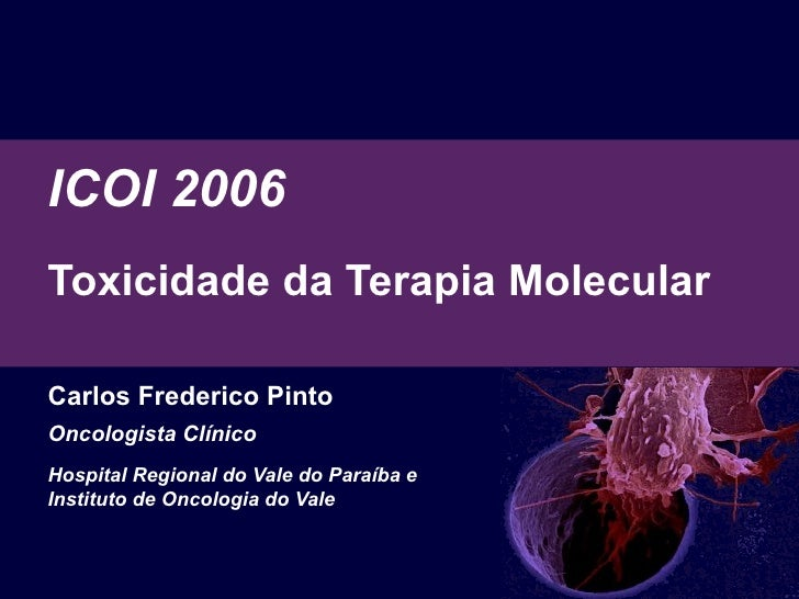 ICOI 2006 Toxicidade  da Terapia Molecular   Carlos Frederico Pinto Oncologista Clínico Hospital Regional do Vale do Paraí...