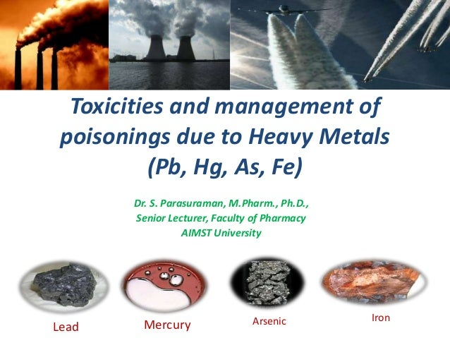 Toxicities and management ofpoisonings due to Heavy Metals(Pb, Hg, As, Fe)Dr. S. Parasuraman, M.Pharm., Ph.D.,Senior Lectu...