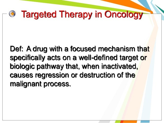 Targeted Therapy in OncologyDef: A drug with a focused mechanism thatspecifically acts on a well-defined target orbiologic...