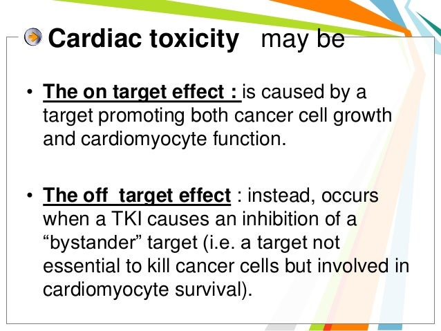 Cardiac toxicity may be• The on target effect : is caused by a  target promoting both cancer cell growth  and cardiomyocyt...