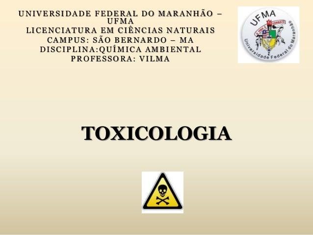 TOXICOLOGIA UNIVERSIDADE FEDERAL DO MARANHÃO – UFMA LICENCIATURA EM CIÊNCIAS NATURAIS CAMPUS: SÃO BERNARDO – MA DISCIPLINA...