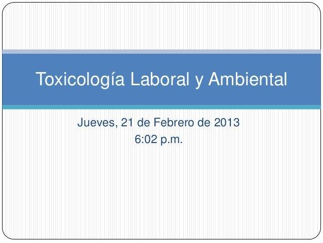Toxicología Laboral y Ambiental     Jueves, 21 de Febrero de 2013               6:02 p.m.
