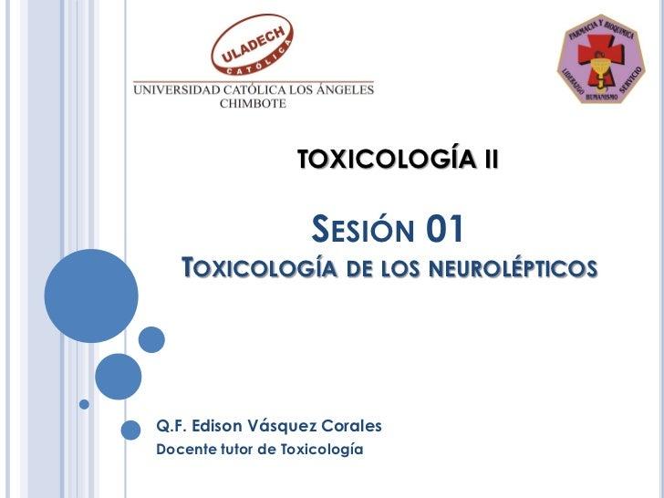 TOXICOLOGÍA II                    SESIÓN 01   TOXICOLOGÍA DE LOS NEUROLÉPTICOSQ.F. Edison Vásquez CoralesDocente tutor de ...