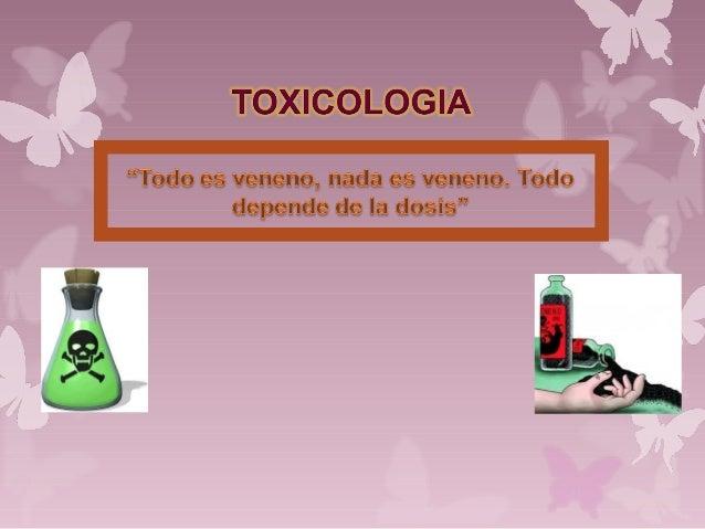 TOXICOLOGIA Ciencia que estudia los tóxicos y las intoxicaciones. Comprende: origen y propiedades, mecanismos de acción, c...