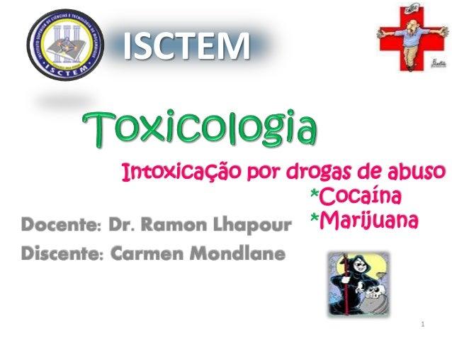 Intoxicação por drogas de abuso *Cocaína *MarijuanaDocente: Dr. Ramon Lhapour Discente: Carmen Mondlane ISCTEM 1