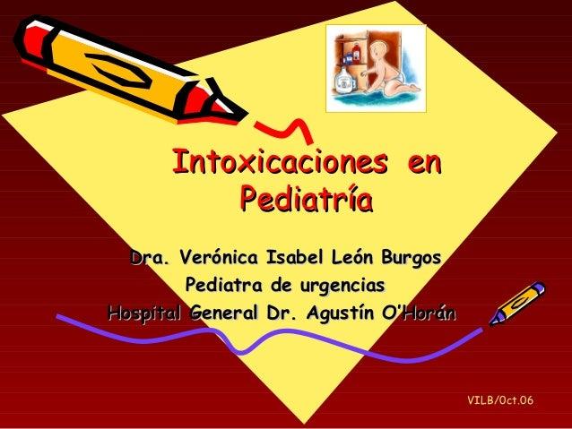 Intoxicaciones enIntoxicaciones en PediatríaPediatría Dra. Verónica Isabel León BurgosDra. Verónica Isabel León Burgos Ped...