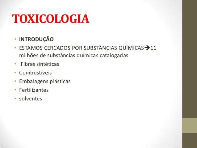 TOXICOLOGIA• INTRODUÇÃO• ESTAMOS CERCADOS POR SUBSTÂNCIAS QUÍMICAS11  milhões de substâncias químicas catalogadas• Fibras...