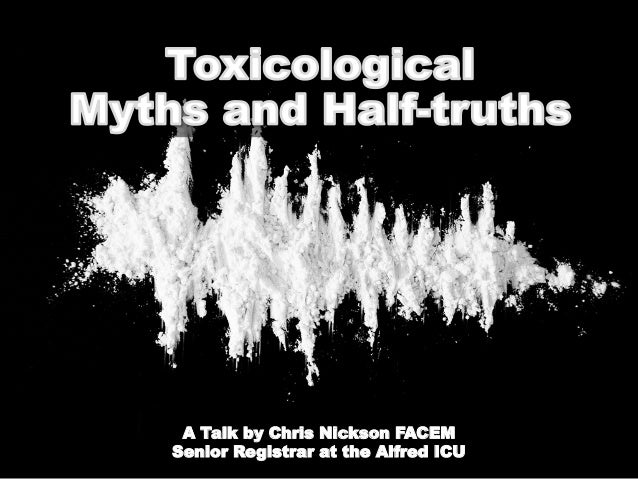 ToxicologicalMyths and HALF-TruthsChris Nickson FACEMAlfred ICU Senior RegistrarA Talk by Chris Nickson FACEMSenior Regist...