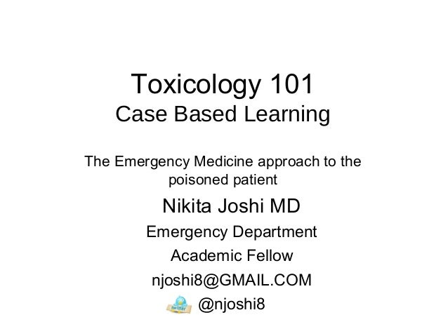 Toxicology 101 Case Based Learning The Emergency Medicine approach to the poisoned patient Nikita Joshi MD Emergency Depar...