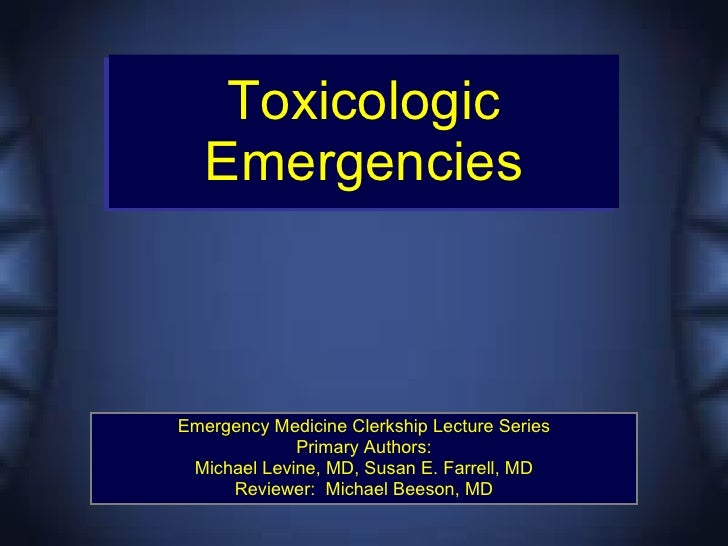 Toxicologic    Emergencies    Emergency Medicine Clerkship Lecture Series              Primary Authors:  Michael Levine, M...