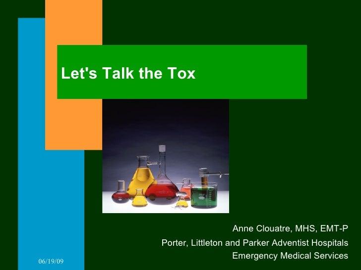Let's Talk the Tox <ul><li>Anne Clouatre, MHS, EMT-P </li></ul><ul><li>Porter, Littleton and Parker Adventist Hospitals </...