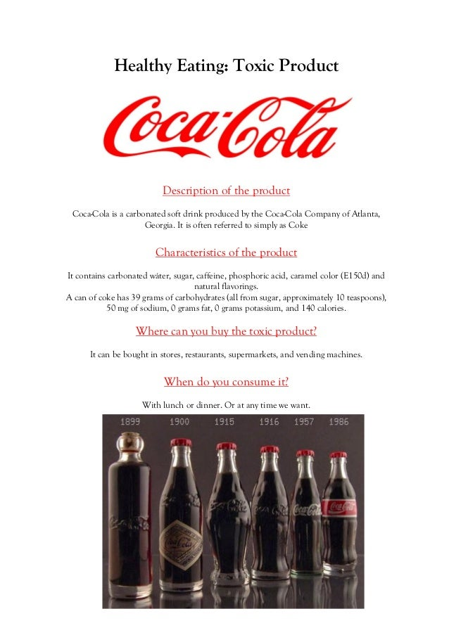 Healthy Eating: Toxic Product  Description of the product Coca-Cola is a carbonated soft drink produced by the Coca-Cola C...