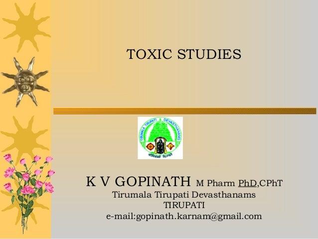 TOXIC STUDIES K V GOPINATH M Pharm PhD,CPhT Tirumala Tirupati Devasthanams TIRUPATI e-mail:gopinath.karnam@gmail.com
