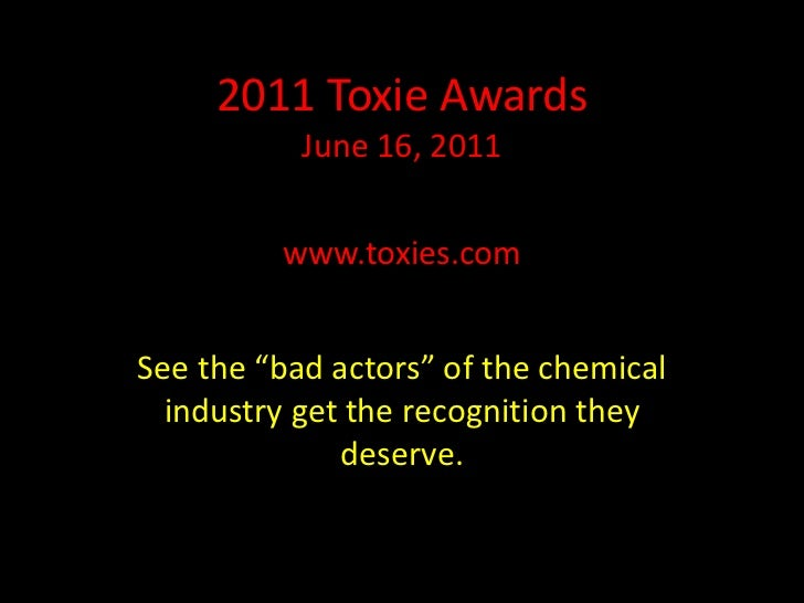 "www.toxies.com<br />See the ""bad actors"" of the chemical industry get the recognition they deserve.<br />2011 ToxieAwards<..."
