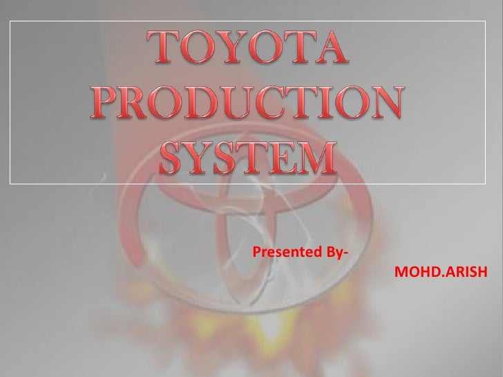 TOYOTA PRODUCTION SYSTEM<br />Presented By-<br />		           MOHD.ARISH<br />