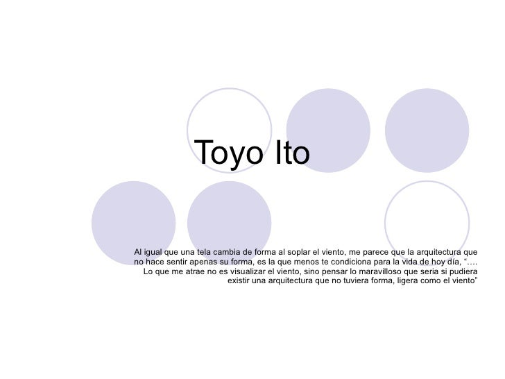 Toyo Ito Al igual que una tela cambia de forma al soplar el viento, me parece que la arquitectura que no hace sentir apena...