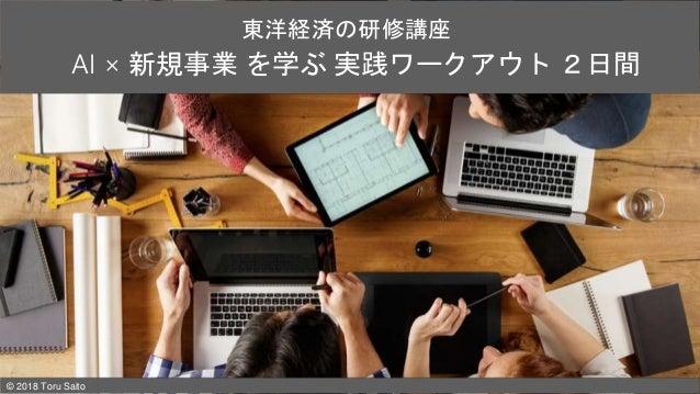 AI × 新規事業 を学ぶ 実践ワークアウト 2日間 東洋経済の研修講座 © 2018 Toru Saito