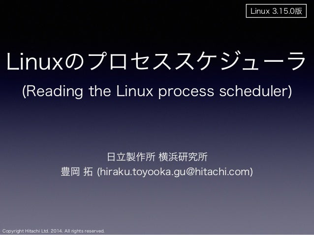 Linuxのプロセススケジューラ  (Reading the Linux process scheduler)  Copyright Hitachi Ltd. 2014. All rights reserved.  日立製作所 横浜研究所  豊...