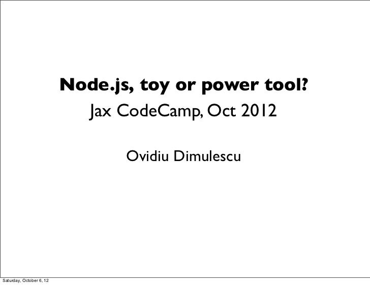 Node.js, toy or power tool?                            Jax CodeCamp, Oct 2012                                 Ovidiu Dimul...