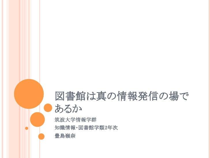 図書館は真の情報発信の場であるか筑波大学情報学群 知識情報・図書館学類2年次豊島嶺奈