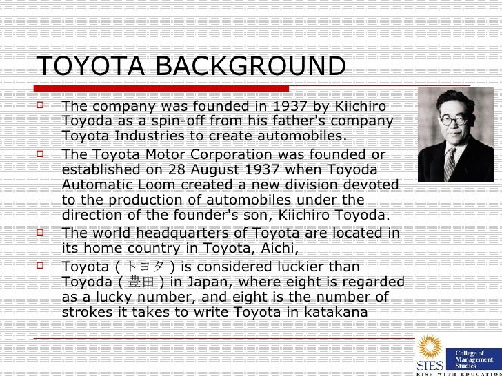 TOYOTA BACKGROUND <ul><li>The company was founded in 1937 by Kiichiro Toyoda as a spin-off from his father's company Toyot...
